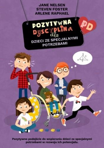 Okładka książki Pozytywna Dyscyplina dla dzieci ze specjalnymi potrzebami Steven Foster,Jane Nelsen,Arlene Raphael