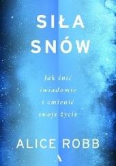 Okładka książki Siła snów. Jak śnić świadomie i zmienić swoje życie Alice Robb