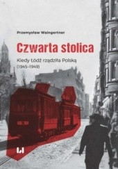 Okładka książki Czwarta stolica. Kiedy Łódź rządziła Polską (1945–1949)