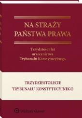 Okładka książki Na straży państwa prawa. Trzydzieści lat orzecznictwa Trybunału Konstytucyjnego