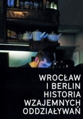 Okładka książki Wrocław i Berlin: Historia wzajemnych oddziaływań / Berlin und Breslau: Eine Beziehungsgeschichte