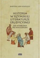 Okładka książki Historia w rzymskiej literaturze erudycyjnej. Od Warrona do Kassjodora Bartosz Jan Kołoczek