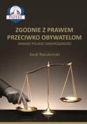 Okładka książki Zgodnie z prawem przeciwko obywatelom. Dramat polskiej samorządności. Jacek Barcikowski