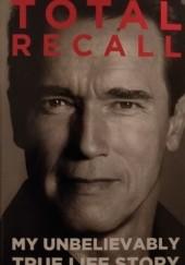 Okładka książki Total Recall: My Unbelievably True Life Story Arnold Schwarzenegger