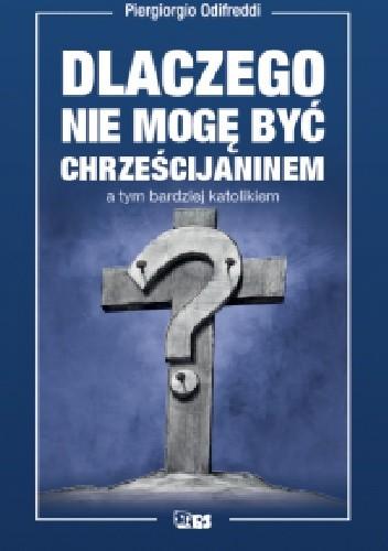 Okładka książki Dlaczego nie mogę być chrześcijaninem a tym bardziej katolikiem? Piergiorgio Odifreddi