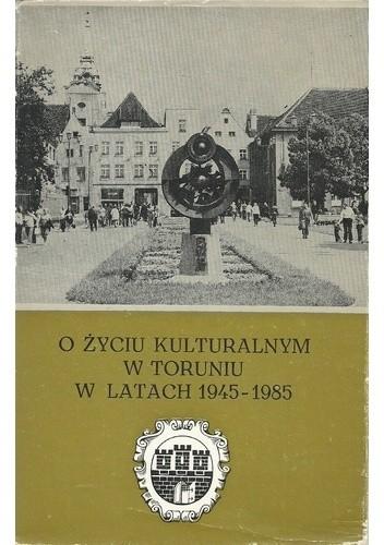 Okładka książki O życiu kulturalnym w Toruniu w latach 1945-1985 Jan Bełkot,Barbara Domańska,Andrzej Kaleta,Ryszard Sudziński