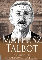 Okładka książki Mateusz Talbot. Od alkoholika do kandydata na ołtarze
