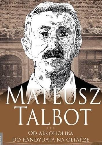 Okładka książki Mateusz Talbot. Od alkoholika do kandydata na ołtarze Elżbieta Wiater