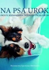 Okładka książki Na psa urok. Proste rozwiązania trudnych problemów Magdalena Łęczycka