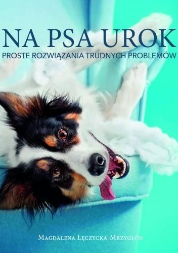 Okładka książki Na psa urok. Proste rozwiązania trudnych problemów Magdalena Łęczycka-Mrzygłód