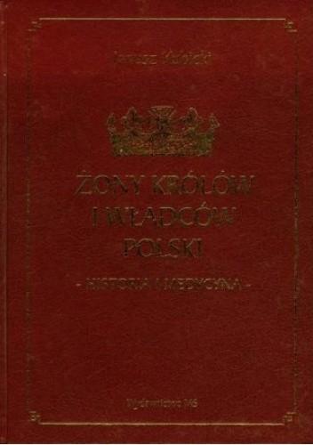 Okładka książki Żony królów i władców Polski. Historia i medycyna Janusz Kubicki