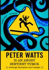 Okładka książki Peter Watts Is An Angry Sentient Tumor Peter Watts