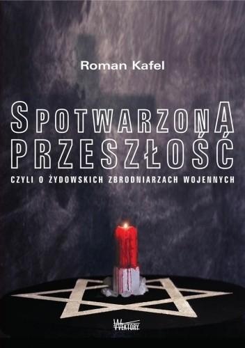 Okładka książki Spotwarzona przeszłość, czyli o żydowskich zbrodniarzach wojennych Roman Kafel