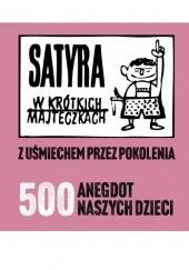 Okładka książki Satyra w krótkich majteczkach. Z uśmiechem przez pokolenia. 500 anegdot naszych dzieci Joanna Rusinek,Przemysław Bociąga