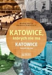 Okładka książki Katowice, których nie ma - Katowice kerych niy ma Michał Bulsa,Barbara Szmatloch