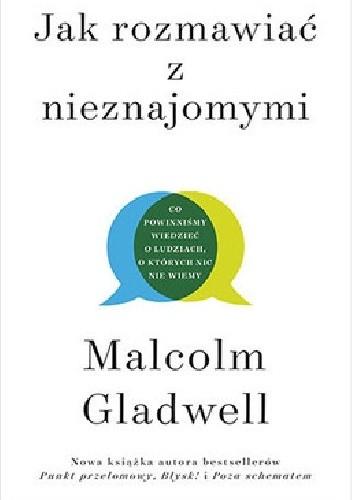 Okładka książki Jak rozmawiać z nieznajomymi. Co powinniśmy wiedzieć o ludziach, o których nic nie wiemy Malcolm Gladwell