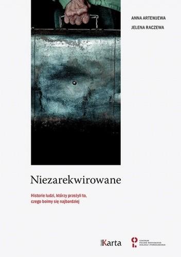 Okładka książki Niezarekwirowane. Historie ludzi, którzy przeżyli to, czego boimy się najbardziej Anna Artemjewa,Jelena Raczewa