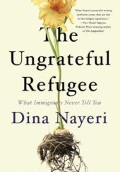 Okładka książki The Ungrateful Refugee Dina Nayeri