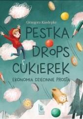 Okładka książki Pestka, drops, cukierek. Ekonomia dziecinnie prosta Grzegorz Kasdepke
