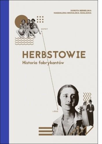 Okładka książki Herbstowie. Historia fabrykantów. Dorota Berbelska,Magdalena Michalska-Szałacka