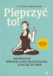 Okładka książki Pieprzyć to! Jak przestać spełniać cudze oczekiwania, a zacząć własne Alexandra Reinwarth