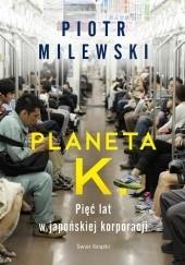 Okładka książki Planeta K. Pięć lat w japońskiej korporacji Piotr Milewski