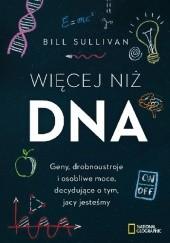 Okładka książki Więcej niż DNA. Geny, drobnoustroje i osobliwe moce, decydujące o tym, jacy jesteśmy Bill Sullivan