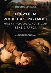 Okładka książki Konwersja w kulturze przemocy. Myśl antropologiczno-etyczna René Girarda Bogumił Strączek