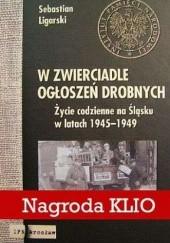 Okładka książki W zwierciadle ogłoszeń drobnych. Życie codzienne na Śląsku w latach 1945-1949 Sebastian Ligarski