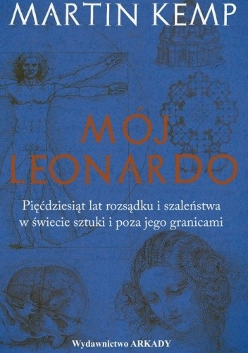 Okładka książki Mój Leonardo. Pięćdziesiąt lat rozsądku i szaleństwa w świecie sztuki i poza jego granicami Martin Kemp