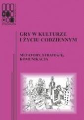 Okładka książki Gry w kulturze i życiu codziennym. Metafory, strategie, komunikacja Autor zbiorowy