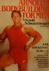 Okładka książki Jak osiągnąć sukces. Bodybuilding dla mężczyzn Arnold Schwarzenegger,Bill Dobbins