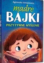 Okładka książki Mądre Bajki Pozytywne Myślenie Agnieszka Antosiewicz