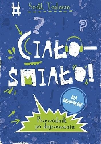 Okładka książki Ciało - śmiało! dla chłopaków. Przewodnik po dojrzewaniu Scott Todnem