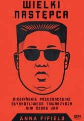 Okładka książki Wielki Następca. Niebiańskie przeznaczenie błyskotliwego towarzysza Kim Dzong Una Anna Fifield