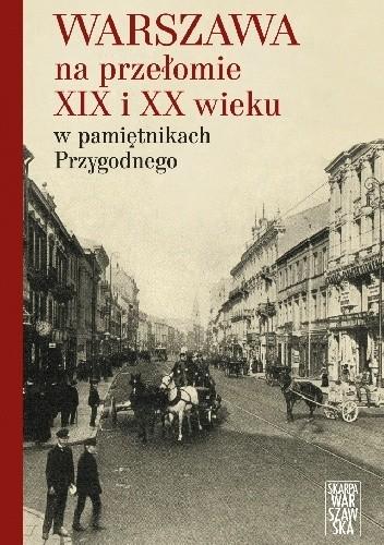 Okładka książki Warszawa na przełomie XIX i XX wieku w pamiętnikach Przygodnego autor nieznany