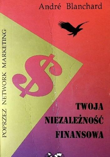Okładka książki Twoja niezależność finansowa poprzez network marketing André Blanchard