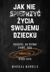 Okładka książki Jak nie spieprzyć życia swojemu dziecku. Edukacja Mikołaj Marcela