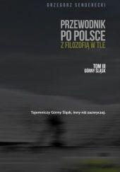 Okładka książki Przewodnik po Polsce z filozofią w tle. Tom III Górny Śląsk Grzegorz Senderecki