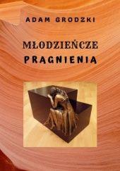 Okładka książki Młodzieńcze Pragnienia  (czyli niełatwe narodziny mężczyzny) Adam Grodzki