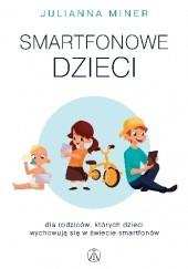 Okładka książki Smartfonowe dzieciaki. Dla rodziców, których dzieci wychowują się w świecie smartfonów Julianna Miner