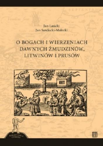 Okładka książki O bogach i wierzeniach dawnych Żmudzinów, Litwinów i Prusów Jan Sandecki-Malecki,Jan Łasicki