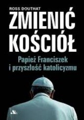 Okładka książki Zmienić Kościół. Papież Franciszek i przyszłość katolicyzmu Ross Douthat