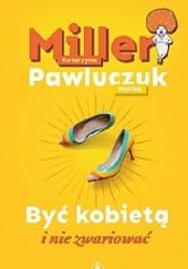 Okładka książki Być kobietą i nie zwariować Katarzyna Miller,Monika Pawluczuk