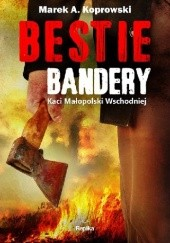 Okładka książki Bestie Bandery. Kaci Małopolski Wschodniej Marek A. Koprowski