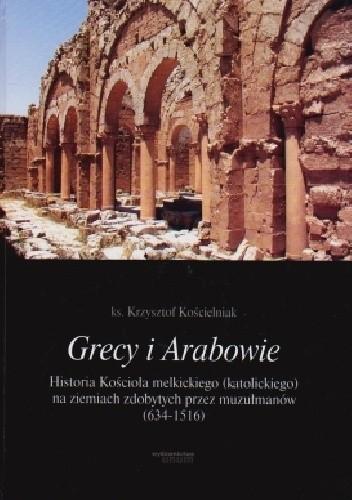 Okładka książki Grecy i Arabowie Historia Kościoła melkickiego (katolickiego) na ziemiach zdobytych przez muzułmanów 634-1516 Krzysztof Kościelniak
