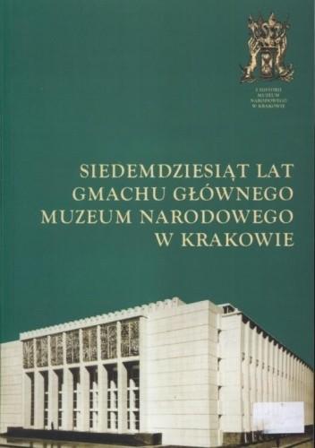 Okładka książki Siedemdziesiąt lat Gmachu Głównego Muzeum Narodowego w Krakowie Zofia Gołubiew,Janina Skorupska-Szarlej
