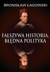 Okładka książki Fałszywa historia, błędna polityka Bronisław Łagowski