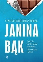 Okładka książki Statystycznie rzecz biorąc, czyli ile trzeba zjeść czekolady, żeby dostać Nobla? Janina Bąk