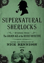 Okładka książki Supernatural Sherlocks: Stories from The Golden Age of the Occult Detective H.P. Lovecraft, Arthur Conan Doyle, Rudyard Kipling, William Hope Hodgson, L.T. Meade, Nick Rennison, Henry S. Whitehead, Ralph Adams Cram, Dion Fortune, Hesketh Hesketh-Prichard, Robert Eustace, Bithia Mary Croker, Arabella Kenealy, Lettice Galbraith, Kate Prichard, Alice Askew, Claude Askew, Amyas Northcote, William James Wintle